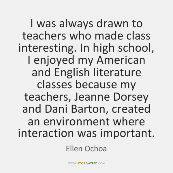 I was always drawn to teachers who made class interesting. In high ...