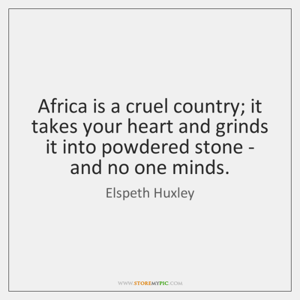 Africa is a cruel country; it takes your heart and grinds it ...