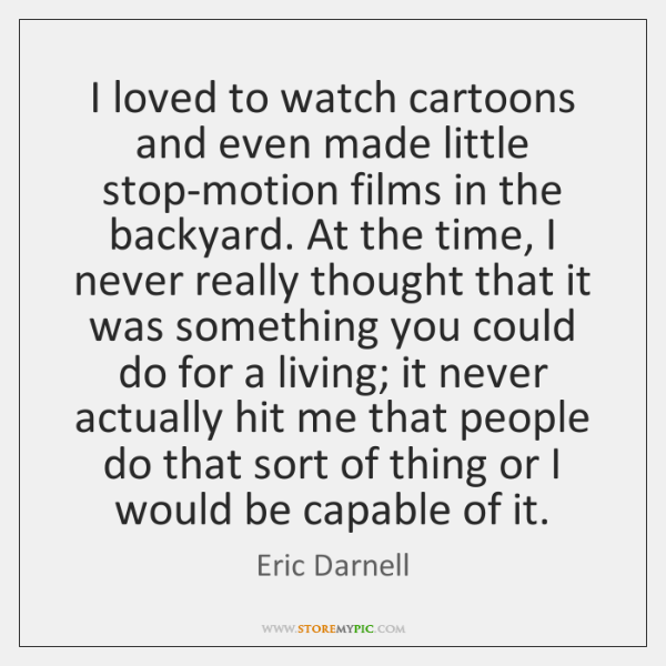 I loved to watch cartoons and even made little stop-motion films in ...