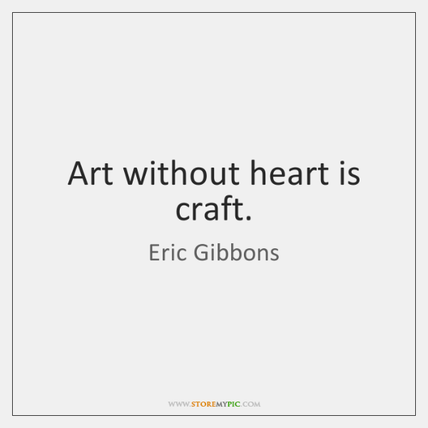 Art without heart is craft.