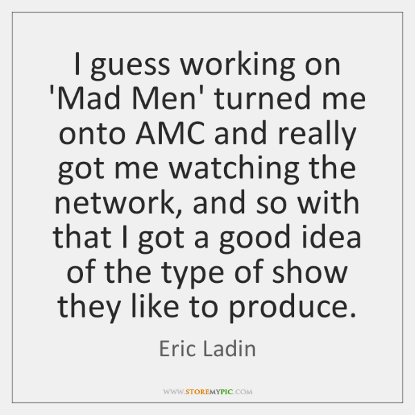 I guess working on 'Mad Men' turned me onto AMC and really ...