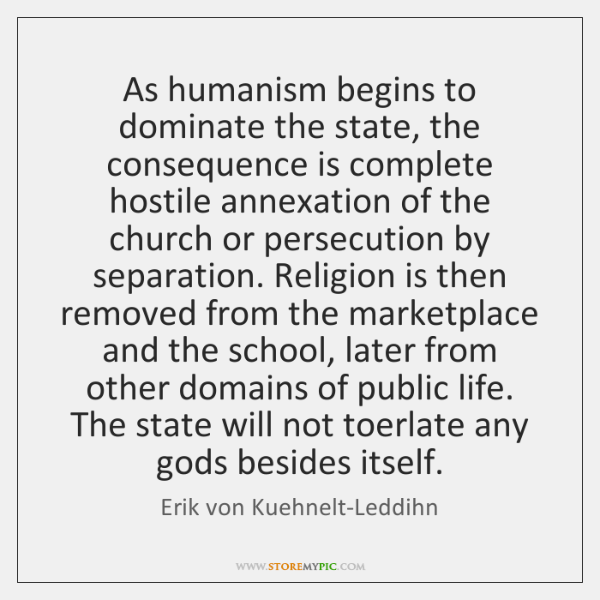 As humanism begins to dominate the state, the consequence is complete hostile ...