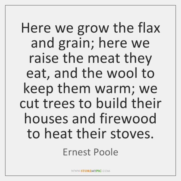 Here we grow the flax and grain; here we raise the meat ...