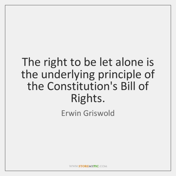The right to be let alone is the underlying principle of the ...