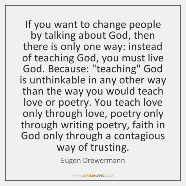 If you want to change people by talking about God, then there ...