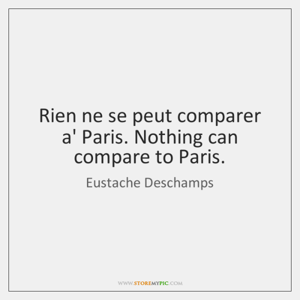 Rien ne se peut comparer a' Paris. Nothing can compare to Paris.