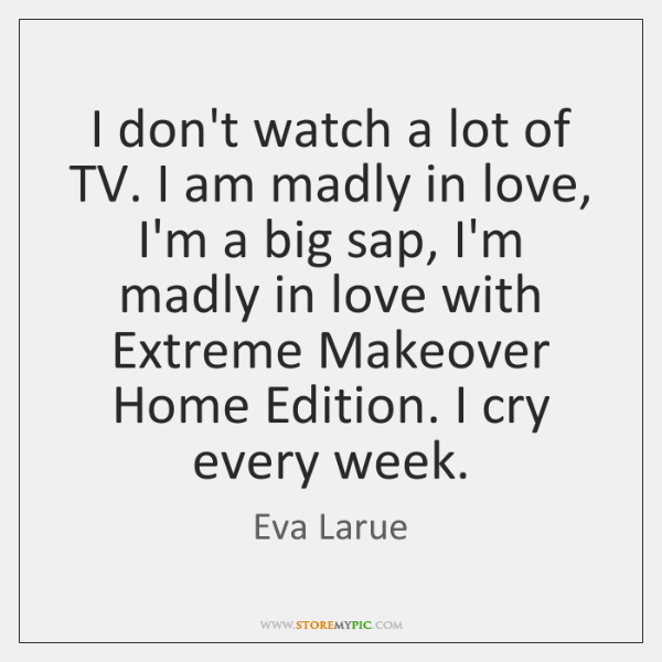 I don't watch a lot of TV. I am madly in love, ...