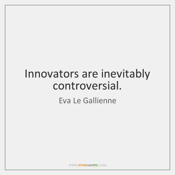 Innovators are inevitably controversial.