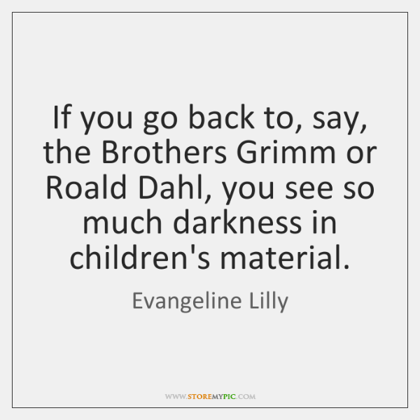If you go back to, say, the Brothers Grimm or Roald Dahl, ...