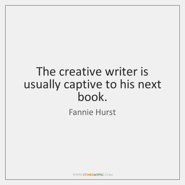 The creative writer is usually captive to his next book.