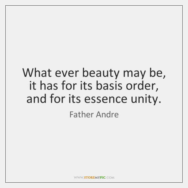 What ever beauty may be, it has for its basis order, and ...