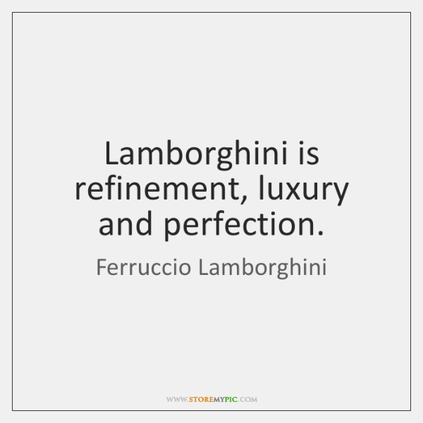 Lamborghini is refinement, luxury and perfection.
