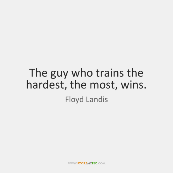 The guy who trains the hardest, the most, wins.