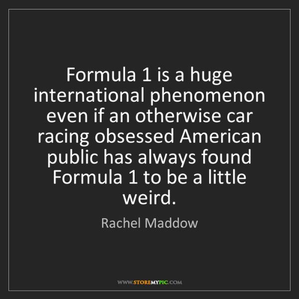 Rachel Maddow: Formula 1 is a huge international phenomenon even if...