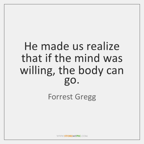 He made us realize that if the mind was willing, the body ...
