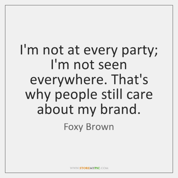 I'm not at every party; I'm not seen everywhere. That's why people ...