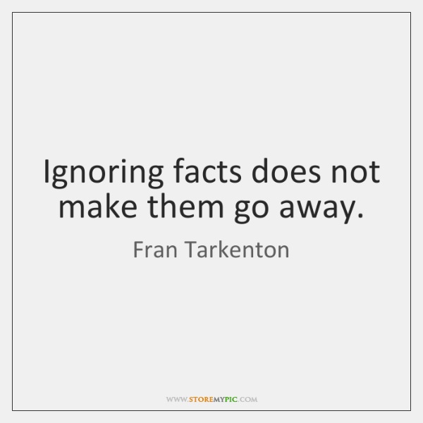 Ignoring facts does not make them go away.