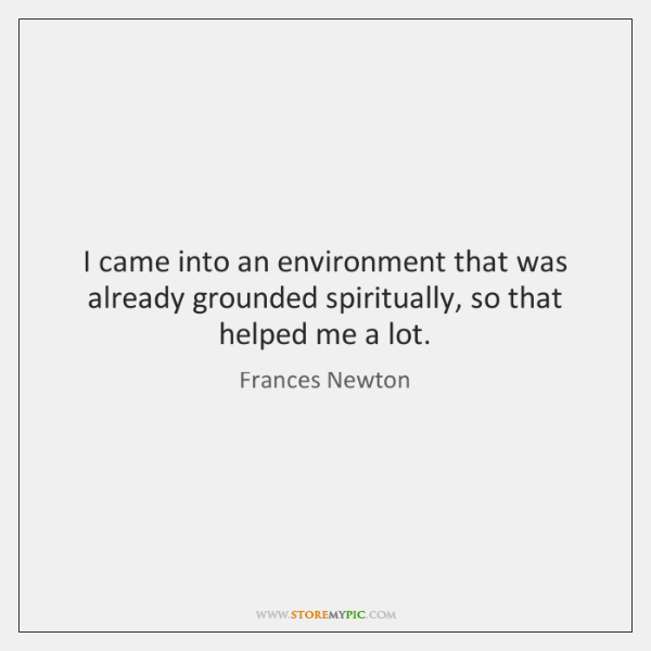 I came into an environment that was already grounded spiritually, so that ...