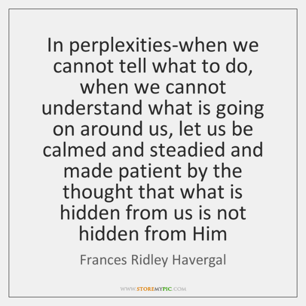 In perplexities-when we cannot tell what to do, when we cannot understand ...