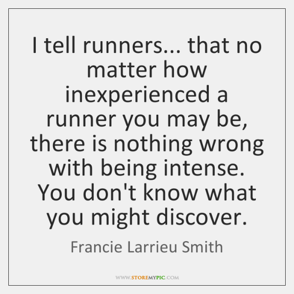 I tell runners... that no matter how inexperienced a runner you may ...