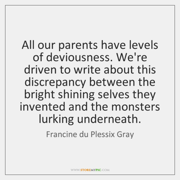 All our parents have levels of deviousness. We're driven to write about ...