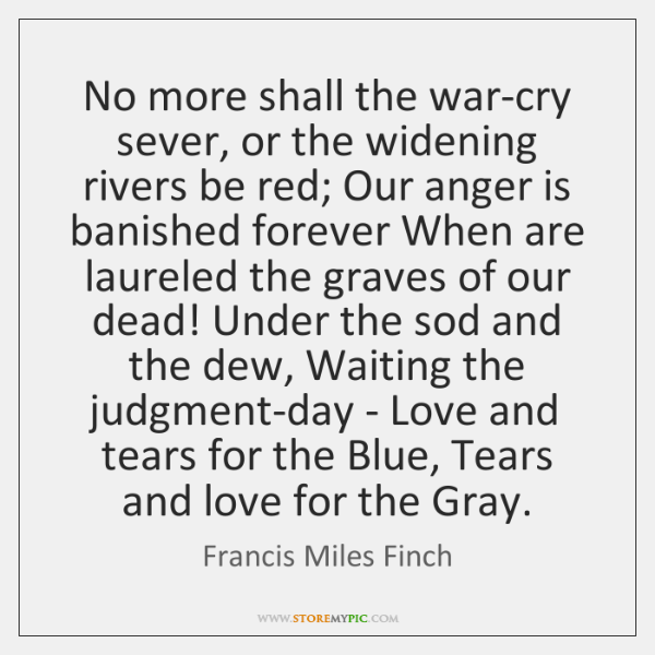 No more shall the war-cry sever, or the widening rivers be red; ...