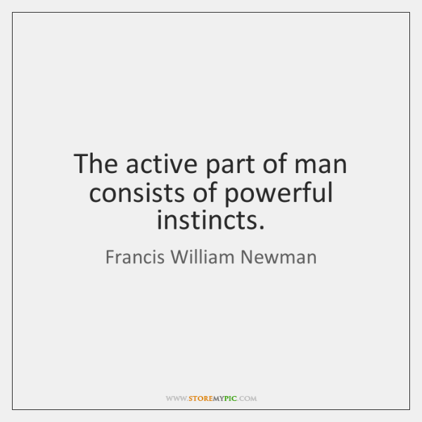 The active part of man consists of powerful instincts.