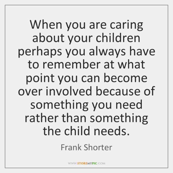 When you are caring about your children perhaps you always have to ...