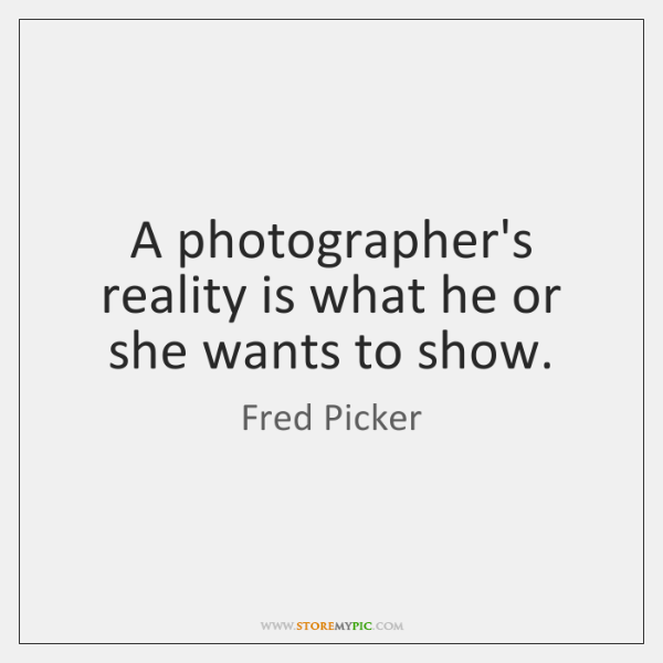 A photographer's reality is what he or she wants to show.
