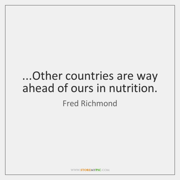 ...Other countries are way ahead of ours in nutrition.