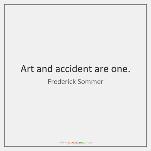 Art and accident are one.
