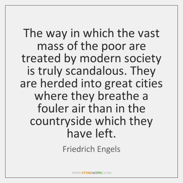 The way in which the vast mass of the poor are treated ...