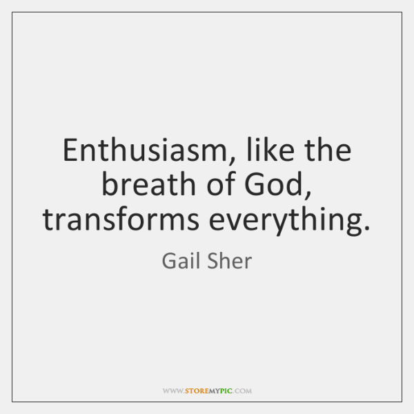 Enthusiasm, like the breath of God, transforms everything.