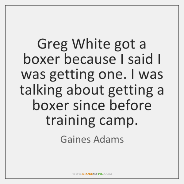 Greg White got a boxer because I said I was getting one. ...