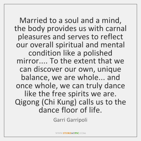 Married to a soul and a mind, the body provides us with ...