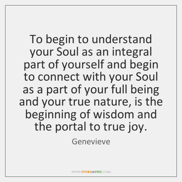 To begin to understand your Soul as an integral part of yourself ...