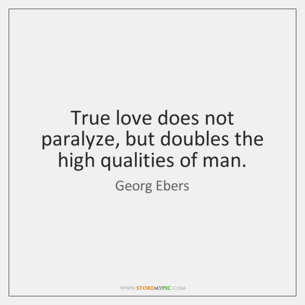True love does not paralyze, but doubles the high qualities of man.