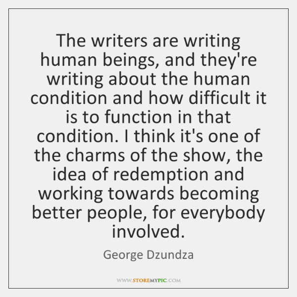 The writers are writing human beings, and they're writing about the human ...
