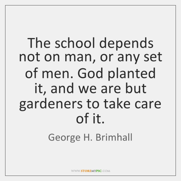 The school depends not on man, or any set of men. God ...