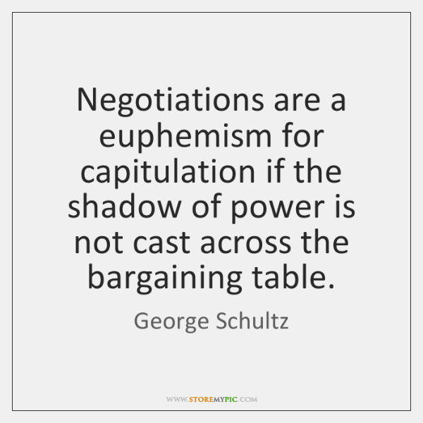 Negotiations are a euphemism for capitulation if the shadow of power is ...