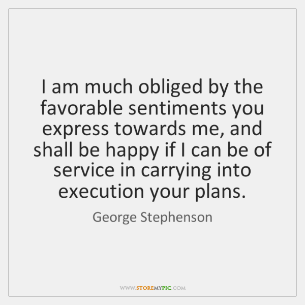 I am much obliged by the favorable sentiments you express towards me, ...