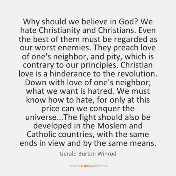 Why should we believe in God? We hate Christianity and Christians. Even ...