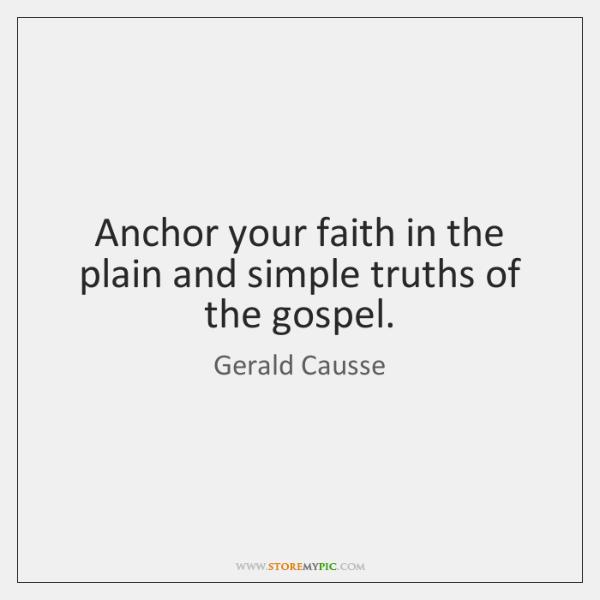 Anchor your faith in the plain and simple truths of the gospel.