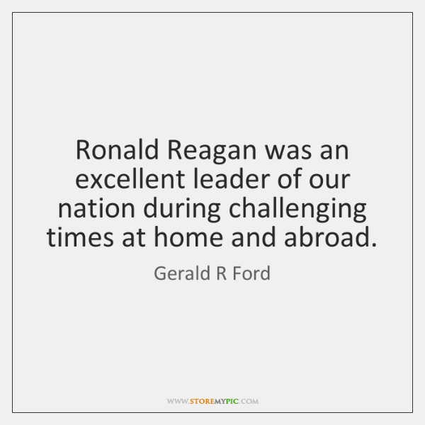 Ronald Reagan was an excellent leader of our nation during challenging times ...