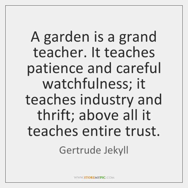 A garden is a grand teacher. It teaches patience and careful watchfulness; ...