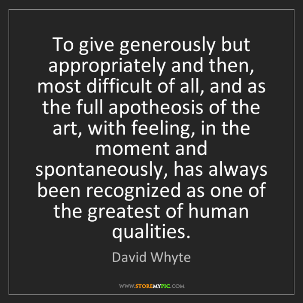 David Whyte: To give generously but appropriately and then, most difficult...