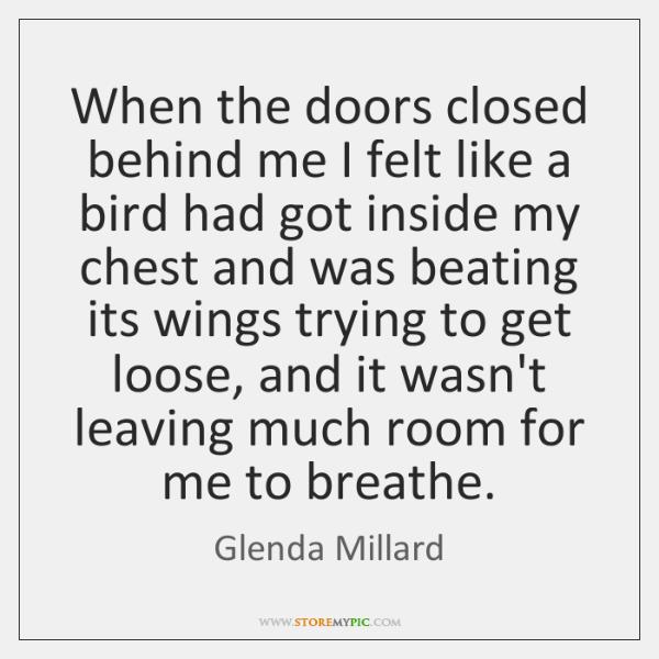 When the doors closed behind me I felt like a bird had ...