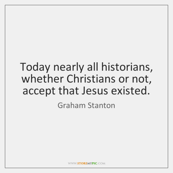 Today nearly all historians, whether Christians or not, accept that Jesus existed.