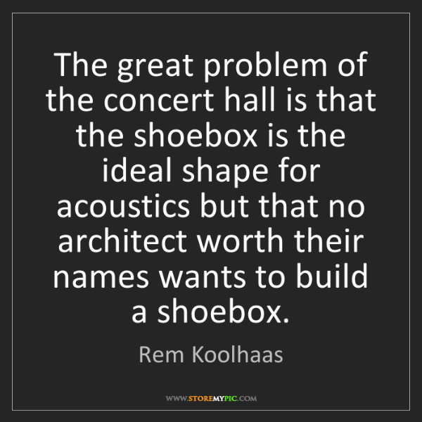 Rem Koolhaas: The great problem of the concert hall is that the shoebox...