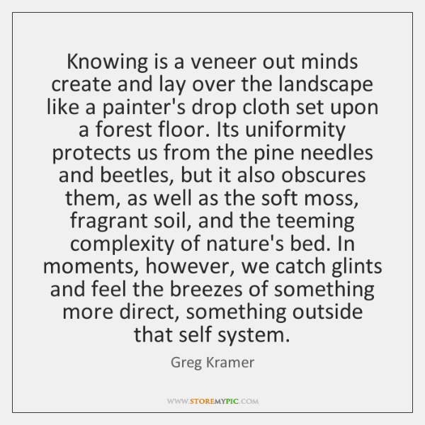 Knowing is a veneer out minds create and lay over the landscape ...